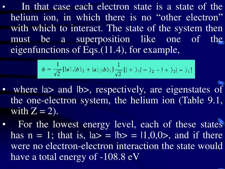"""In that case each electron state is a state of the helium ion, in which there is no """"other electron"""" with which to interact. The state of the system then must be a superposition like one of the eigenfunctions of Eqs.(11.4), for example,"""