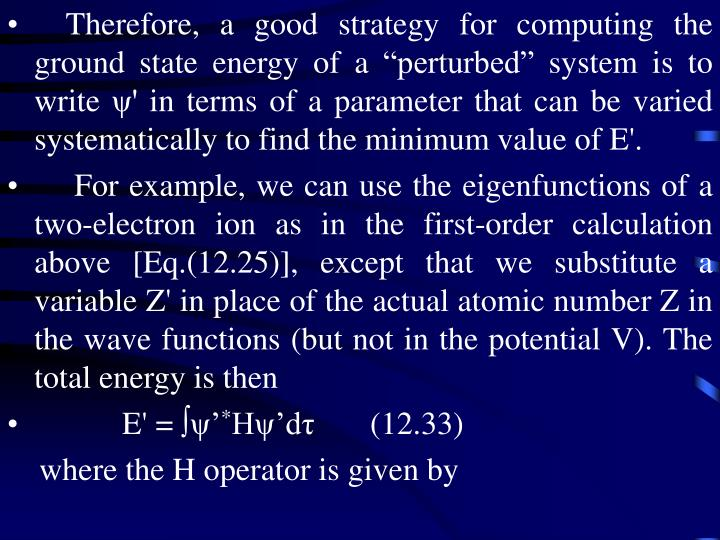 """Therefore, a good strategy for computing the ground state energy of a """"perturbed"""" system is to write ψ' in terms of a parameter that can be varied systematically to find the minimum value of E'."""