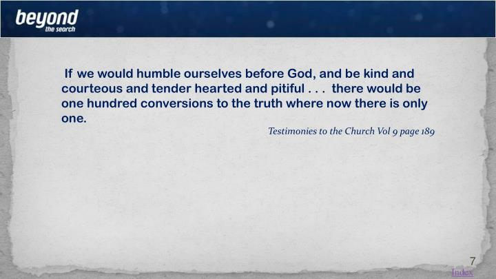 If we would humble ourselves before God, and be kind and courteous and tender hearted and pitiful . . .  there would be one hundred conversions to the truth where now there is only one.