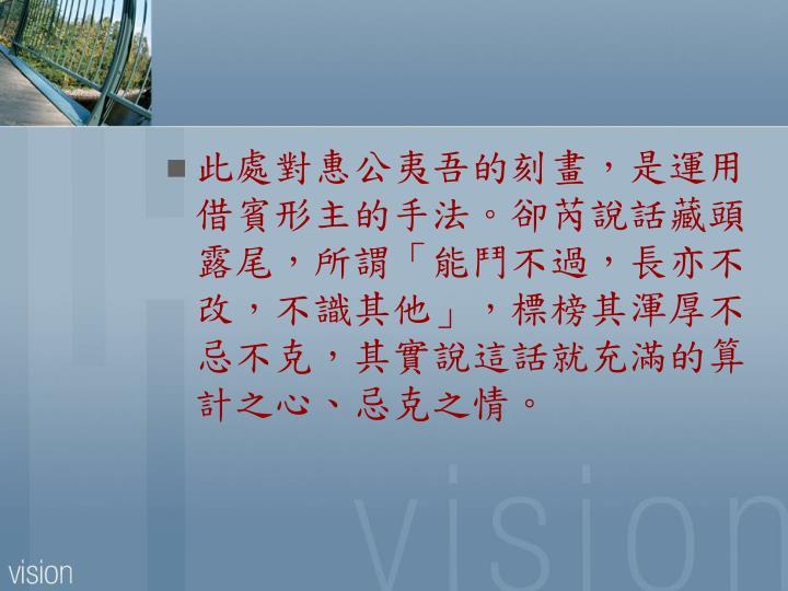 此處對惠公夷吾的刻畫,是運用借賓形主的手法。卻芮說話藏頭露尾,所謂「能鬥不過,長亦不改,不識其他」,標榜其渾厚不忌不克,其實說這話就充滿的算計之心、忌克之情。