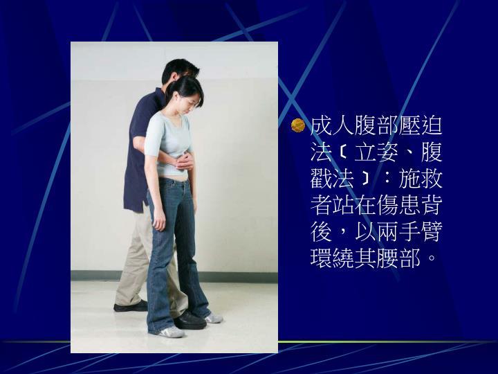 成人腹部壓迫法﹝立姿、腹戳法﹞:施救者站在傷患背後,以兩手臂環繞其腰部。