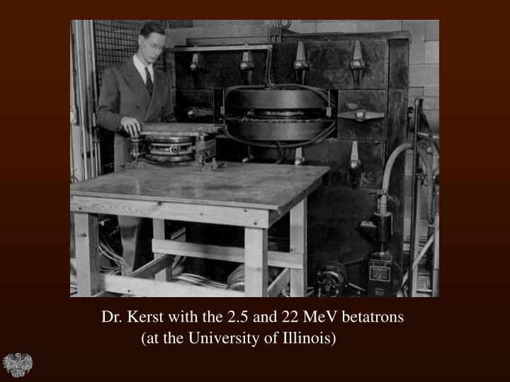 Dr. Kerst with the 2.5 and 22 MeV betatrons