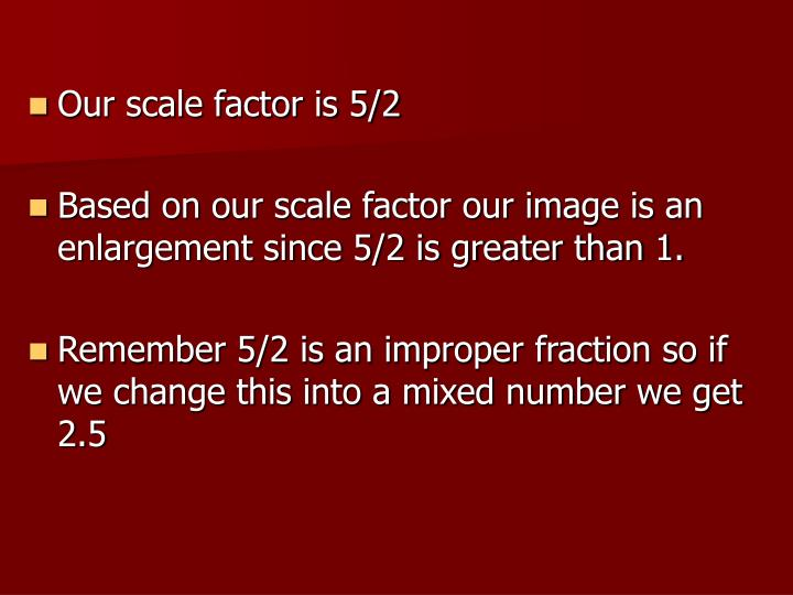 Our scale factor is 5/2