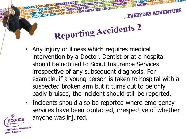 Any injury or illness which requires medical intervention by a Doctor, Dentist or at a hospital should be notified to Scout Insurance Services irrespective of any subsequent diagnosis. For example, if a young person is taken to hospital with a suspected broken arm but it turns out to be only badly bruised, the incident should still be reported.