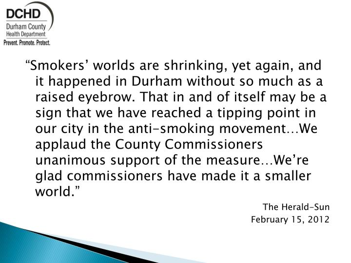 """""""Smokers' worlds are shrinking, yet again, and it happened in Durham without so much as a raised eyebrow. That in and of itself may be a sign that we have reached a tipping point in our city in the anti-smoking movement…We applaud the County Commissioners unanimous support of the measure…We're glad commissioners have made it a smaller world."""""""
