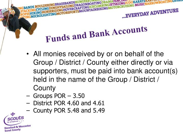 All monies received by or on behalf of the Group / District / County either directly or via supporters, must be paid into bank account(s) held in the name of the Group / District / County