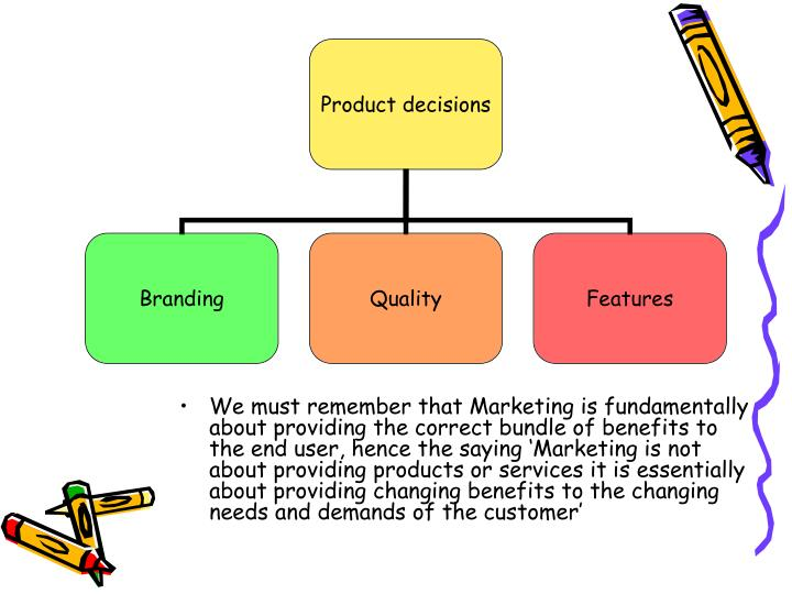 We must remember that Marketing is fundamentally about providing the correct bundle of benefits to the end user, hence the saying 'Marketing is not about providing products or services it is essentially about providing changing benefits to the changing needs and demands of the customer'
