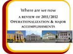 where are we now a review of 2011 2012 operationalization major accomplishments