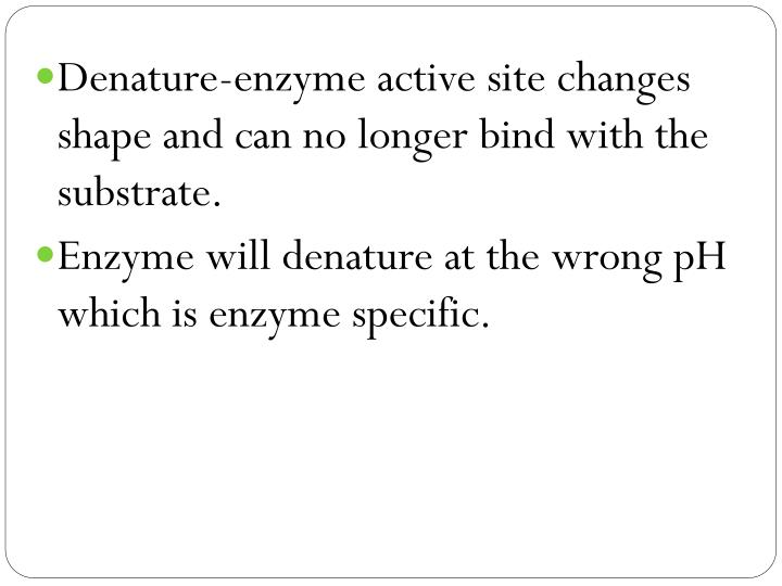Denature-enzyme active site changes shape and can no longer bind with the substrate.
