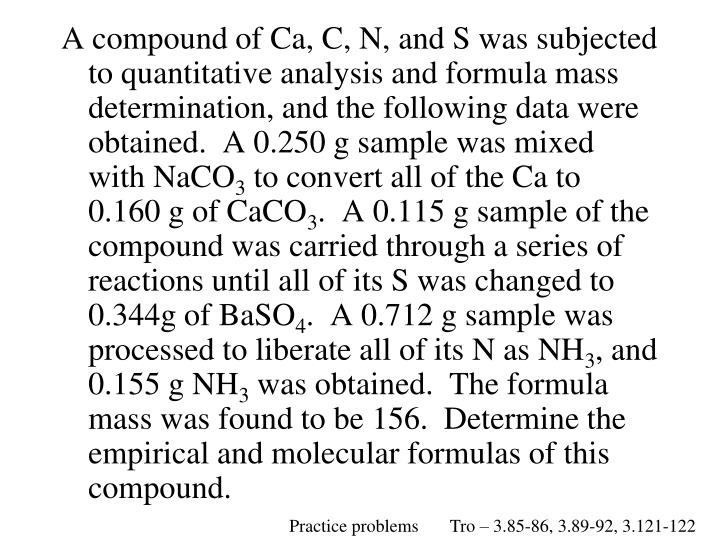 A compound of Ca, C, N, and S was subjected to quantitative analysis and formula mass determination, and the following data were obtained.  A 0.250 g sample was mixed with NaCO
