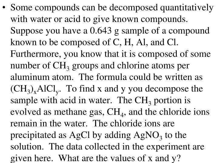 Some compounds can be decomposed quantitatively with water or acid to give known compounds.  Suppose you have a 0.643 g sample of a compound known to be composed of C, H, Al, and Cl.  Furthermore, you know that it is composed of some number of CH