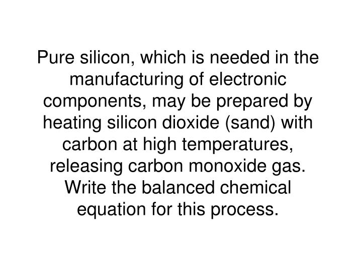 Pure silicon, which is needed in the manufacturing of electronic components, may be prepared by heating silicon dioxide (sand) with carbon at high temperatures, releasing carbon monoxide gas.  Write the balanced chemical equation for this process.