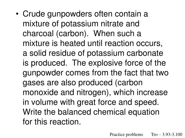 Crude gunpowders often contain a mixture of potassium nitrate and charcoal (carbon).  When such a mixture is heated until reaction occurs, a solid residue of potassium carbonate is produced.  The explosive force of the gunpowder comes from the fact that two gases are also produced (carbon monoxide and nitrogen), which increase in volume with great force and speed.  Write the balanced chemical equation for this reaction.