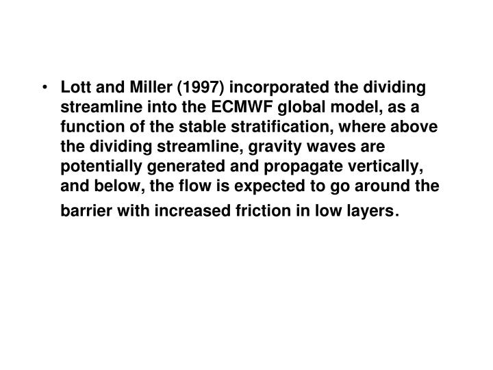 Lott and Miller (1997) incorporated the dividing streamline into the ECMWF global model, as a function of the stable stratification, where above the dividing streamline, gravity waves are potentially generated and propagate vertically, and below, the flow is expected to go around the barrier with increased friction in low layers