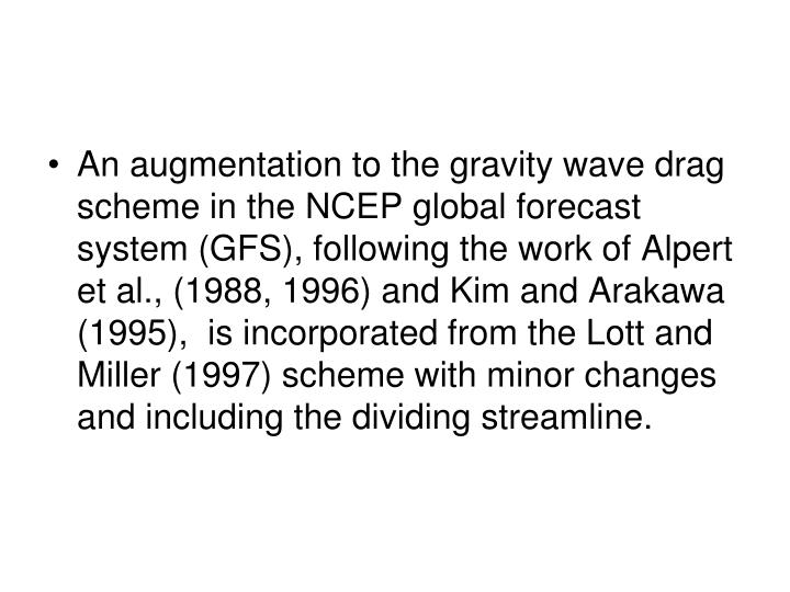 An augmentation to the gravity wave drag scheme in the NCEP global forecast system (GFS), following the work of Alpert et al., (1988, 1996) and Kim and Arakawa (1995),  is incorporated from the Lott and Miller (1997) scheme with minor changes and including the dividing streamline.