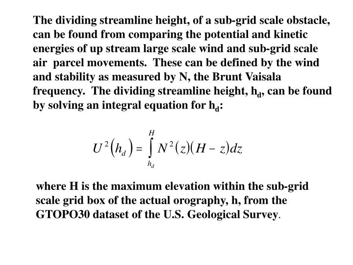 The dividing streamline height, of a sub-grid scale obstacle, can be found from comparing the potential and kinetic energies of up stream large scale wind and sub-grid scale air  parcel movements.  These can be defined by the wind and stability as measured by N, the Brunt Vaisala frequency.  The dividing streamline height, h