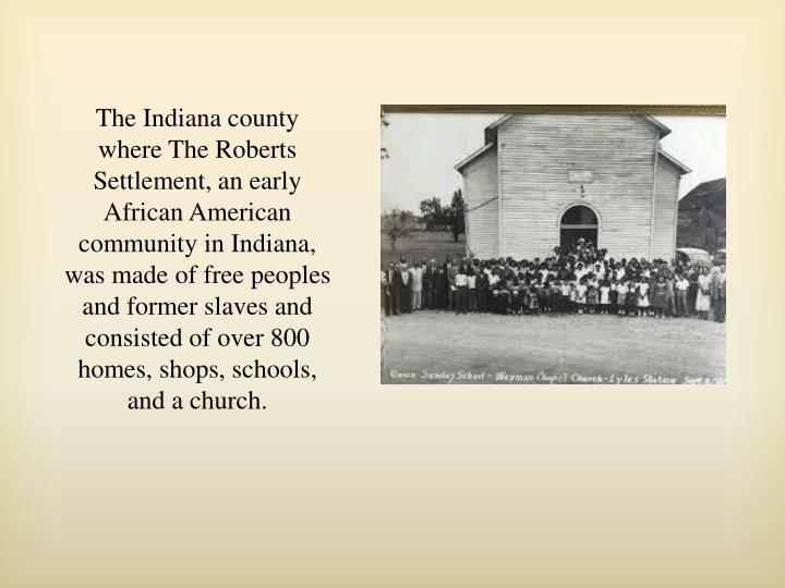 The Indiana county where The Roberts Settlement, an early African American community in Indiana, was made of free peoples and former slaves and consisted of over 800 homes, shops, schools, and a church.