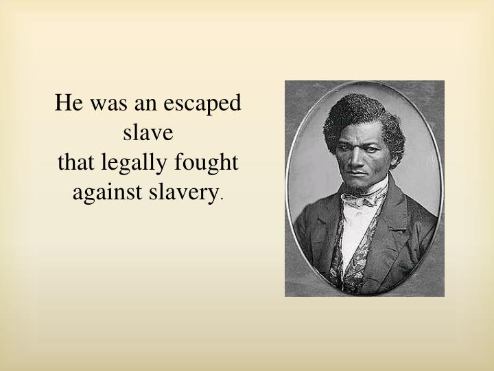 He was an escaped slave