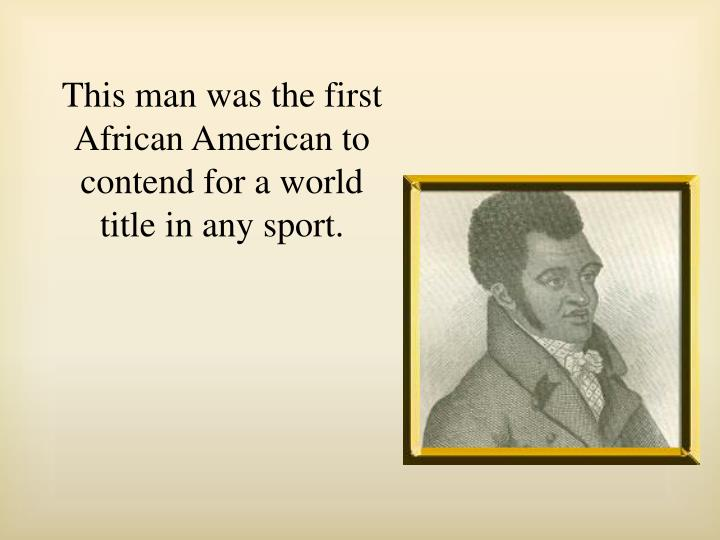 This man was the first African American to contend for a world title in any sport.