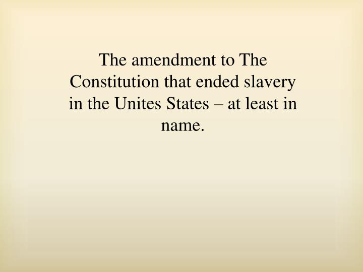 The amendment to The Constitution that ended slavery in the Unites States – at least in name.