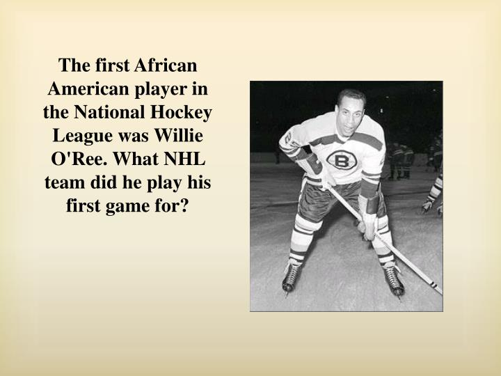 The first African American player in the National Hockey League was Willie O'Ree. What NHL team did he play his first game for?