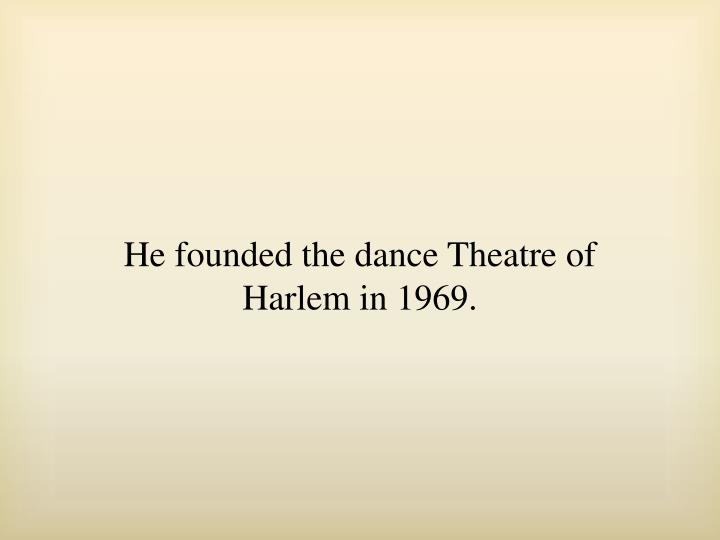 He founded the dance Theatre of Harlem in 1969.