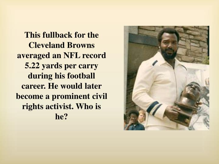 This fullback for the Cleveland Browns averaged an NFL record 5.22 yards per carry during his football career. He would later become a prominent civil rights activist. Who is he?