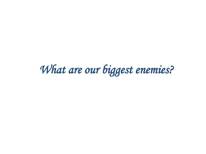 What are our biggest enemies?