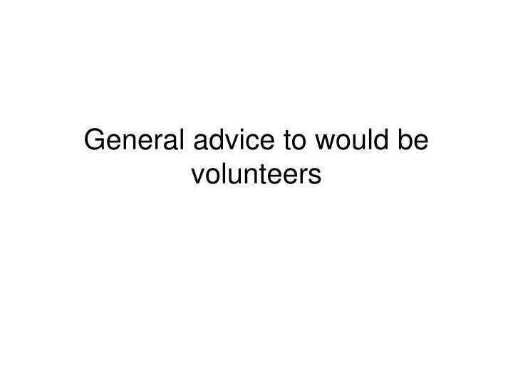 General advice to would be volunteers