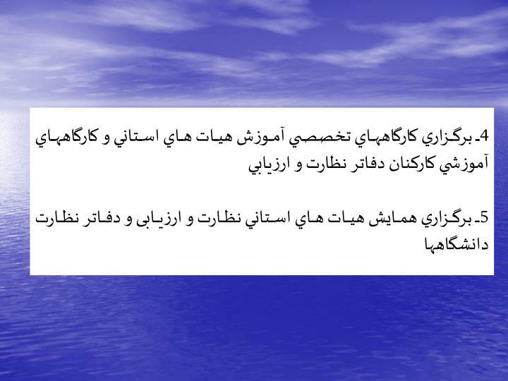 4ـ برگزاري كارگاههاي تخصصي آموزش هيات هاي استاني و كارگاههاي آموزشي كاركنان دفاتر نظارت و ارزيابي