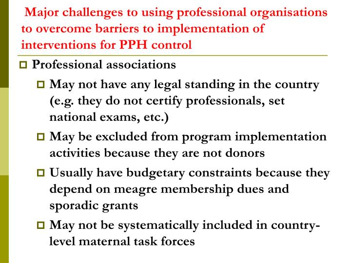 Major challenges to using professional organisations to overcome barriers to implementation of interventions for PPH control