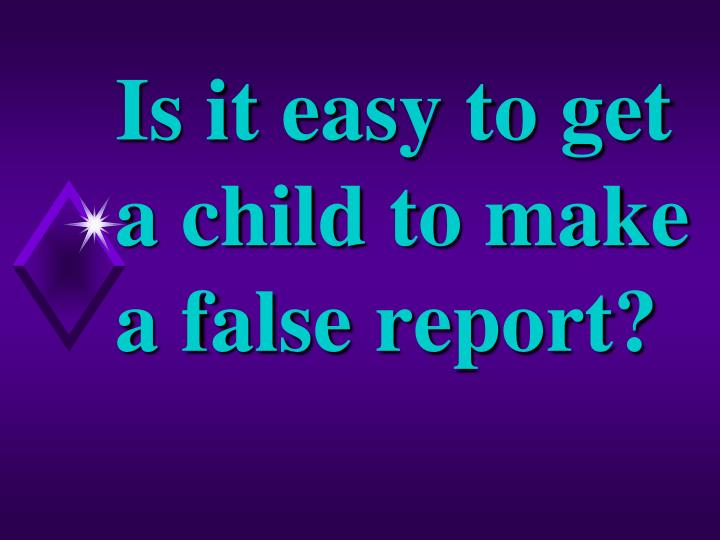 Is it easy to get a child to make a false report?