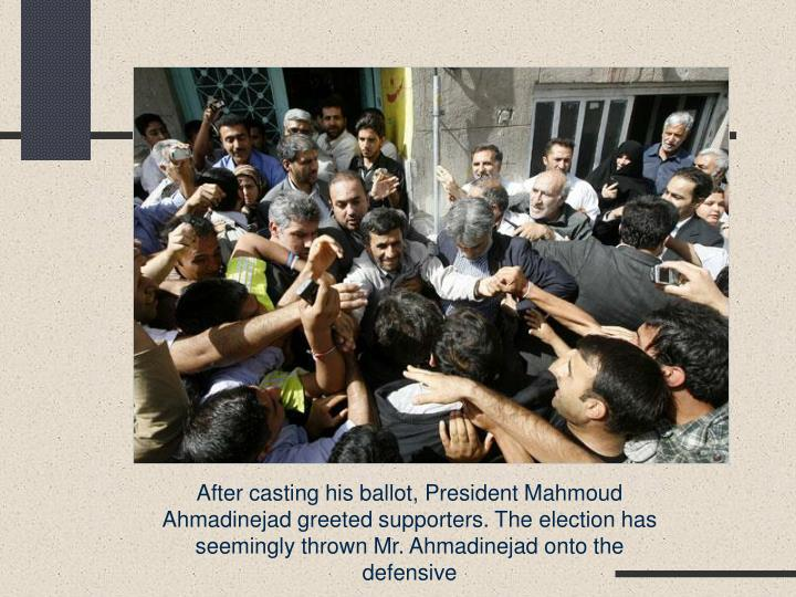 After casting his ballot, President Mahmoud Ahmadinejad greeted supporters. The election has seemingly thrown Mr. Ahmadinejad onto the defensive