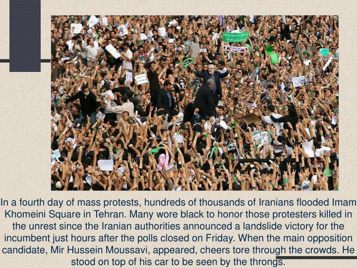In a fourth day of mass protests, hundreds of thousands of Iranians flooded Imam Khomeini Square in Tehran. Many wore black to honor those protesters killed in the unrest since the Iranian authorities announced a landslide victory for the incumbent just hours after the polls closed on Friday. When the main opposition candidate, Mir Hussein Moussavi, appeared, cheers tore through the crowds. He stood on top of his car to be seen by the throngs.