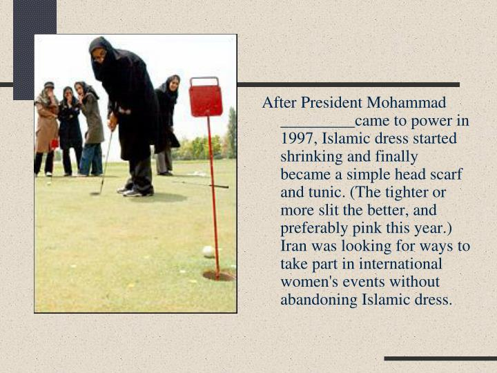 After President Mohammad _________came to power in 1997, Islamic dress started shrinking and finally became a simple head scarf and tunic. (The tighter or more slit the better, and preferably pink this year.) Iran was looking for ways to take part in international women's events without abandoning Islamic dress.