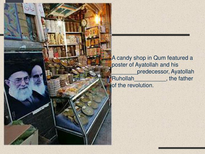 A candy shop in Qum featured a poster of Ayatollah and his ________predecessor, Ayatollah Ruhollah__________, the father of the revolution.