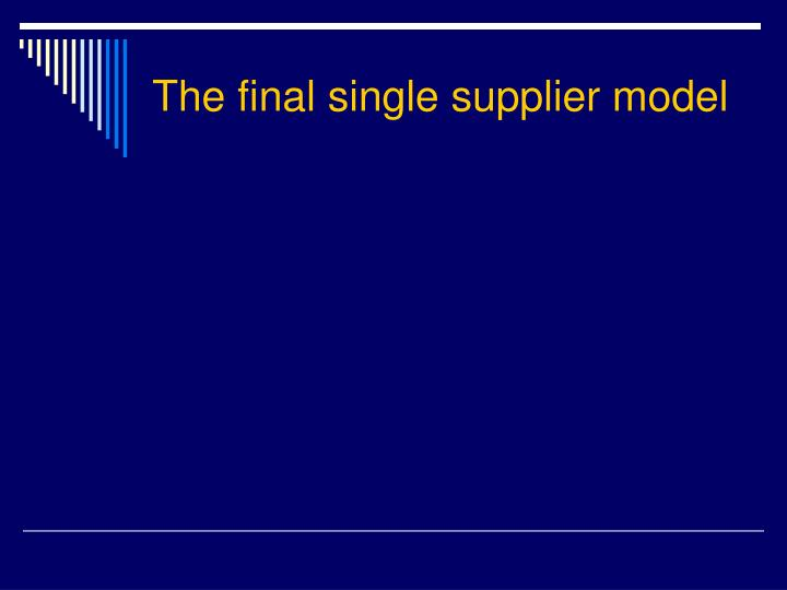 The final single supplier model