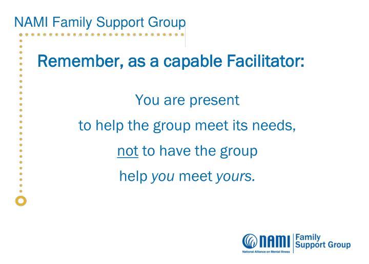 Remember, as a capable Facilitator: