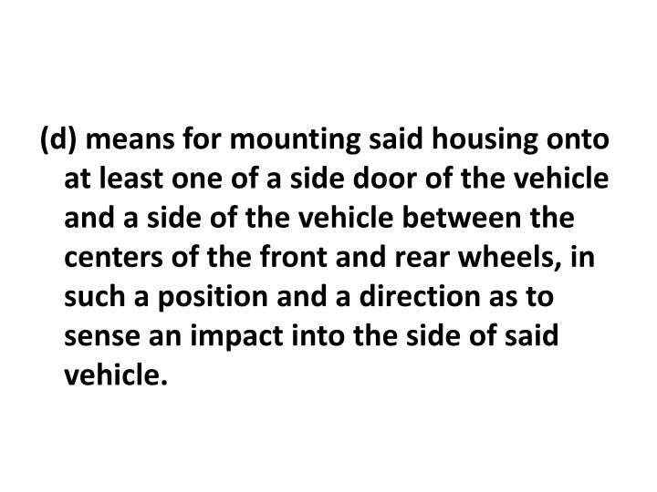 (d) means for mounting said housing onto at least one of a side door of the vehicle and a side of the vehicle between the centers of the front and rear wheels, in such a position and a direction as to sense an impact into the side of said vehicle.