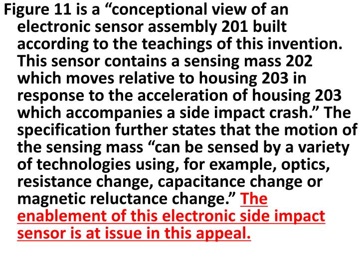 """Figure 11 is a """"conceptional view of an electronic sensor assembly 201 built according to the teachings of this invention. This sensor contains a sensing mass 202 which moves relative to housing 203 in response to the acceleration of housing 203 which accompanies a side impact crash."""" The specification further states that the motion of the sensing mass """"can be sensed by a variety of technologies using, for example, optics, resistance change, capacitance change or magnetic reluctance change."""""""