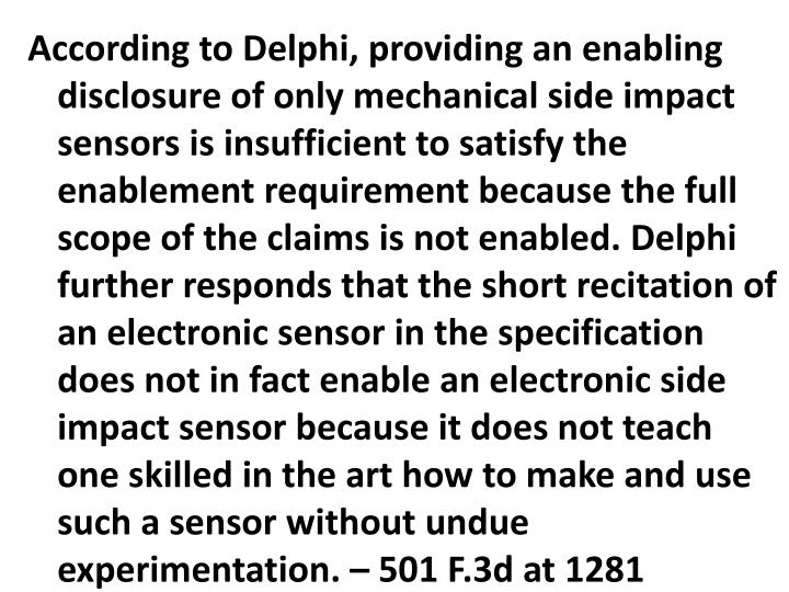 According to Delphi, providing an enabling disclosure of only mechanical side impact sensors is insufficient to satisfy the enablement requirement because the full scope of the claims is not enabled. Delphi further responds that the short recitation of an electronic sensor in the specification does not in fact enable an electronic side impact sensor because it does not teach one skilled in the art how to make and use such a sensor without undue experimentation. – 501 F.3d at 1281