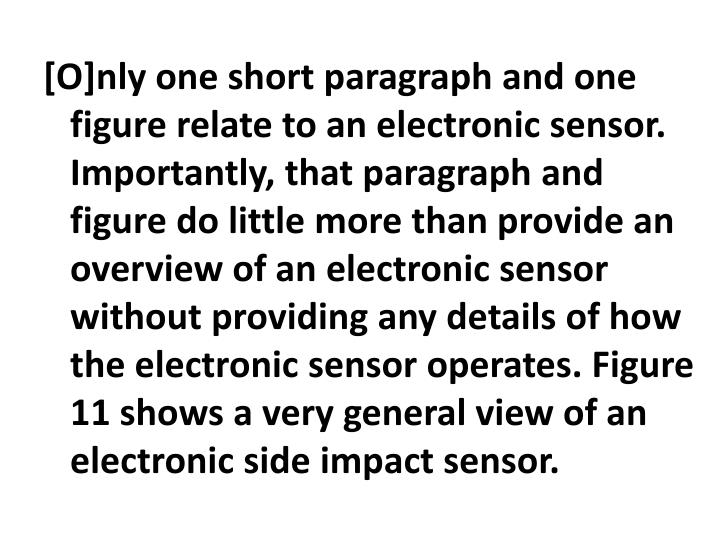 [O]nly one short paragraph and one figure relate to an electronic sensor. Importantly, that paragraph and figure do little more than provide an overview of an electronic sensor without providing any details of how the electronic sensor operates. Figure 11 shows a very general view of an electronic side impact sensor.