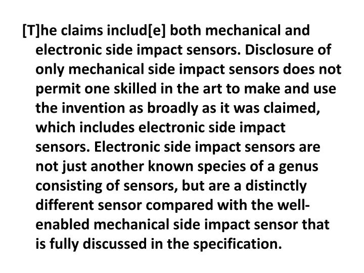 [T]he claims includ[e] both mechanical and electronic side impact sensors. Disclosure of only mechanical side impact sensors does not permit one skilled in the art to make and use the invention as broadly as it was claimed, which includes electronic side impact sensors. Electronic side impact sensors are not just another known species of a genus consisting of sensors, but are a distinctly different sensor compared with the well-enabled mechanical side impact sensor that is fully discussed in the specification.