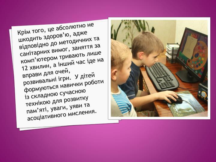 Крім того, це абсолютно не шкодить здоров'ю, адже відповідно до методичних та санітарних вимог, заняття за комп'ютером тривають лише 12 хвилин, а інший час іде на вправи для очей, розвивальні ігри.  У дітей формуються навички роботи із складною сучасною технікою для розвитку пам'яті, уваги, уяви та асоціативного мислення.