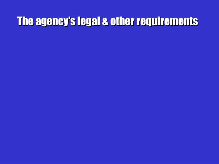 The agency's legal & other requirements