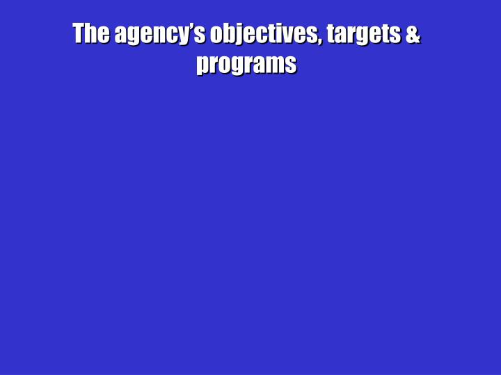 The agency's objectives, targets & programs