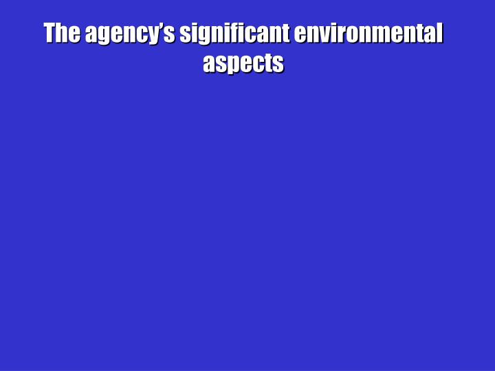 The agency's significant environmental aspects