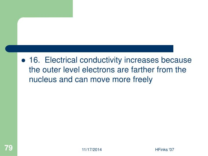 16.  Electrical conductivity increases because the outer level electrons are farther from the nucleus and can move more freely