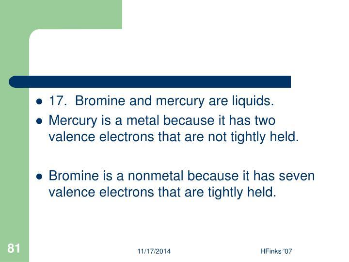 17.  Bromine and mercury are liquids.