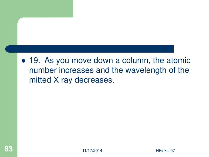 19.  As you move down a column, the atomic number increases and the wavelength of the mitted X ray decreases.